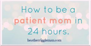 How to Be A Patient Mom in Just 24 Hours